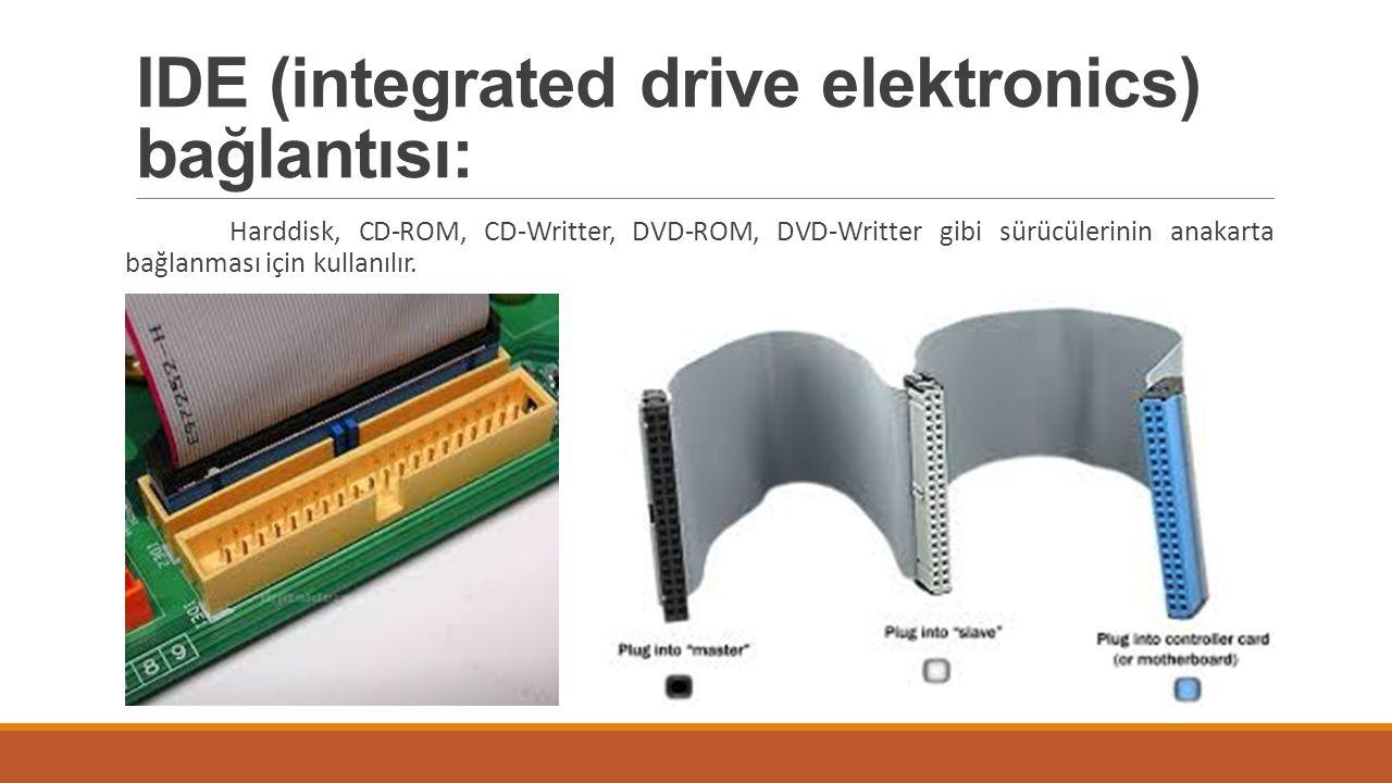 IDE (integrated drive elektronics) bağlantısı: Harddisk, CD-ROM, CD-Writter, DVD-ROM, DVD-Writter gibi sürücülerinin anakarta bağlanması için kullanıl