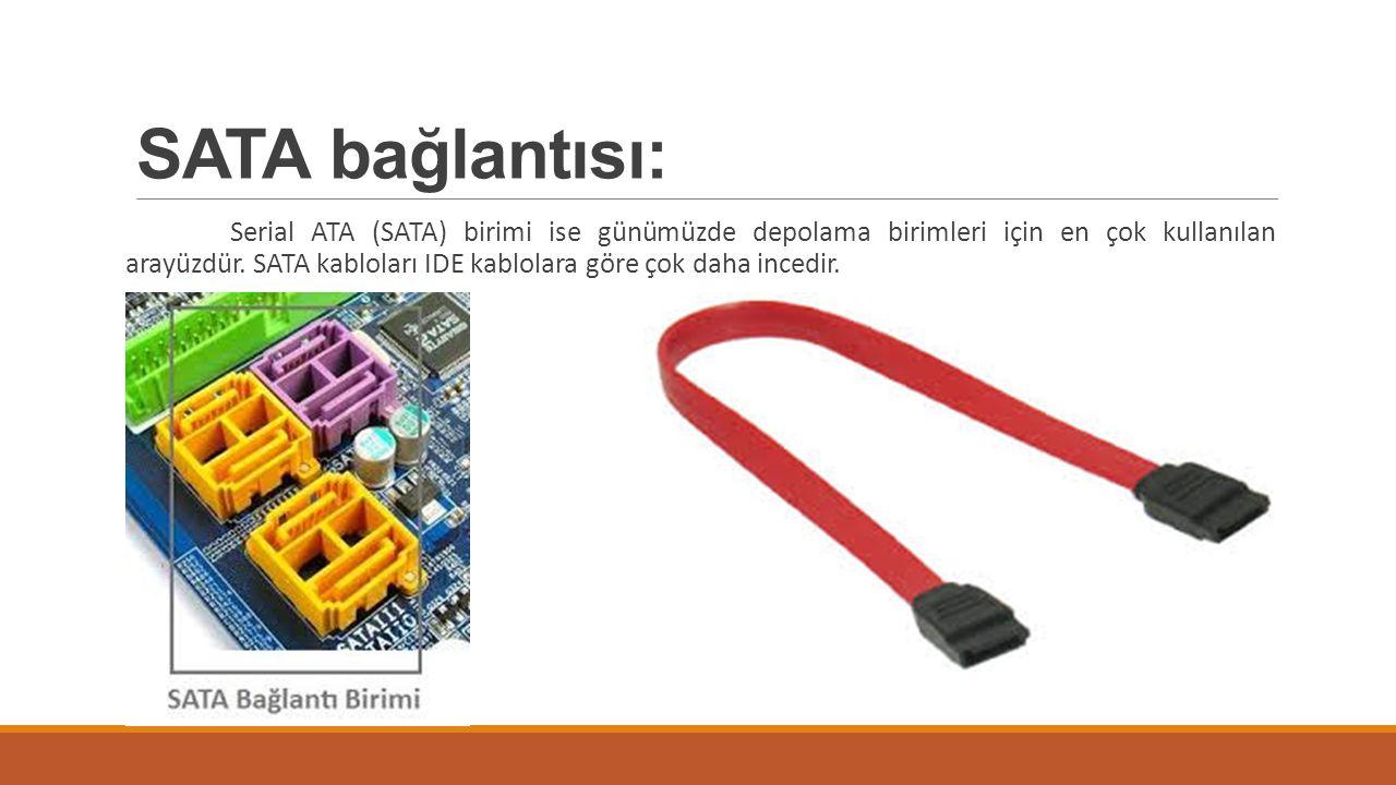 SATA bağlantısı: Serial ATA (SATA) birimi ise günümüzde depolama birimleri için en çok kullanılan arayüzdür. SATA kabloları IDE kablolara göre çok dah