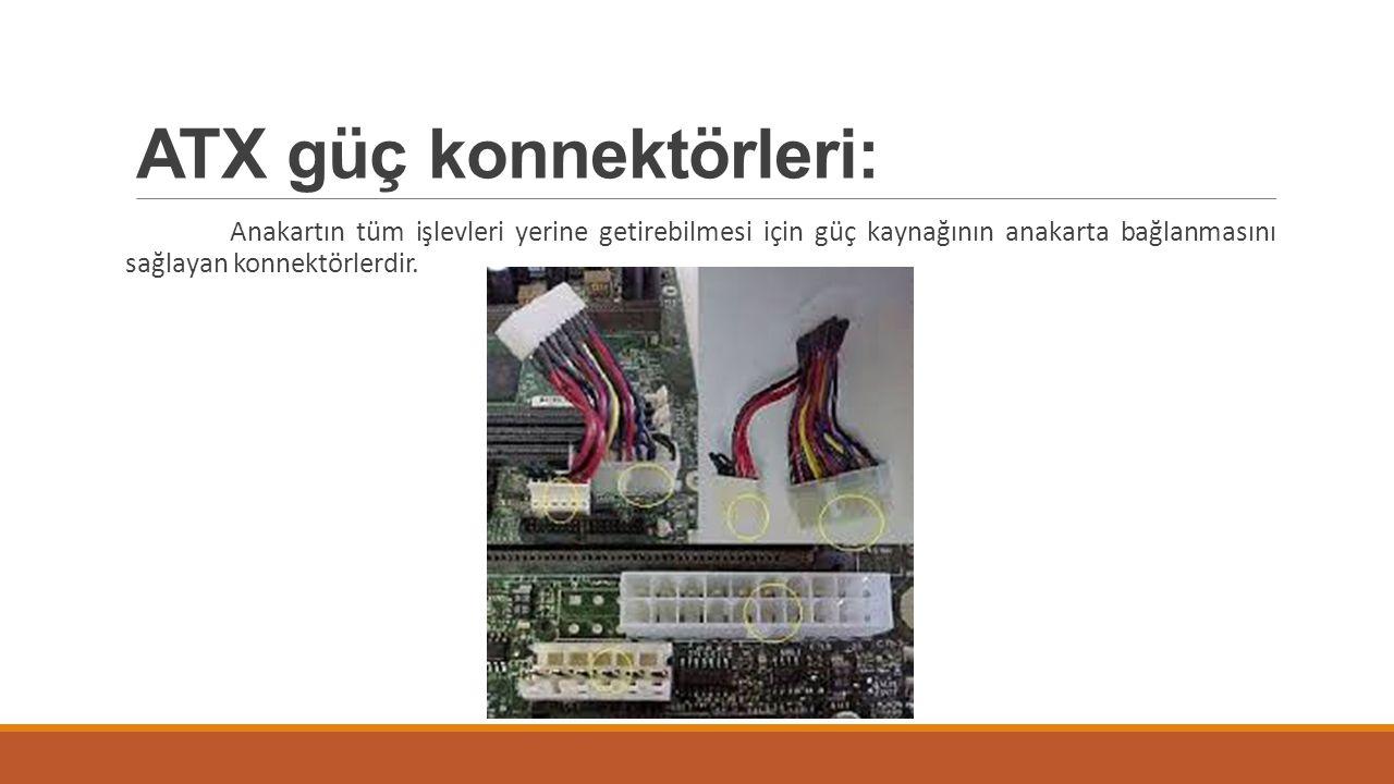 ATX güç konnektörleri: Anakartın tüm işlevleri yerine getirebilmesi için güç kaynağının anakarta bağlanmasını sağlayan konnektörlerdir.