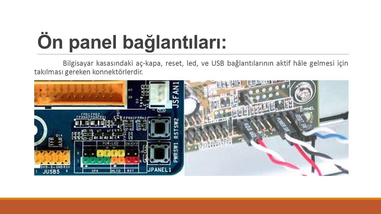 Ön panel bağlantıları: Bilgisayar kasasındaki aç-kapa, reset, led, ve USB bağlantılarının aktif hâle gelmesi için takılması gereken konnektörlerdir.