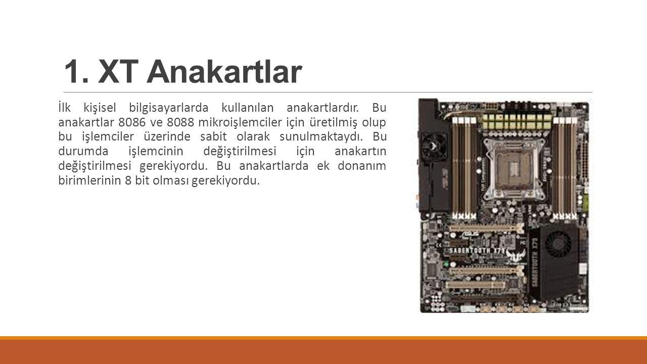 1. XT Anakartlar İlk kişisel bilgisayarlarda kullanılan anakartlardır. Bu anakartlar 8086 ve 8088 mikroişlemciler için üretilmiş olup bu işlemciler üz