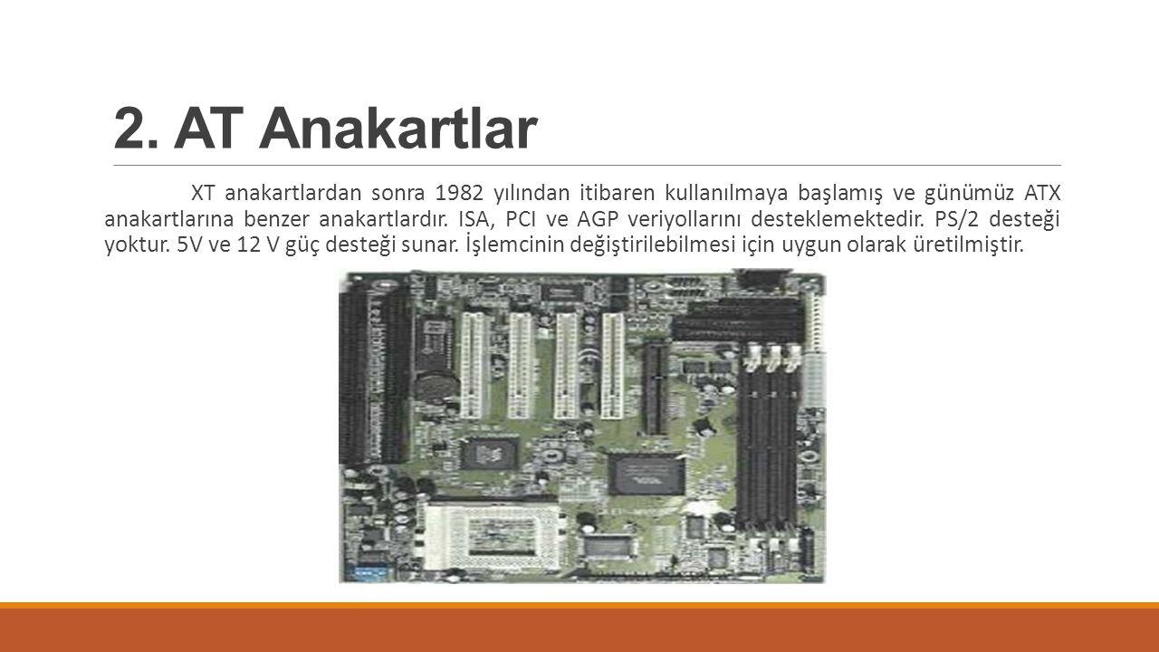 2. AT Anakartlar XT anakartlardan sonra 1982 yılından itibaren kullanılmaya başlamış ve günümüz ATX anakartlarına benzer anakartlardır. ISA, PCI ve AG