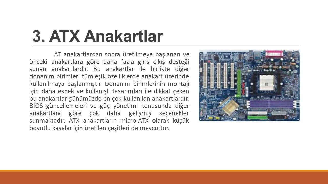 3. ATX Anakartlar AT anakartlardan sonra üretilmeye başlanan ve önceki anakartlara göre daha fazla giriş çıkış desteği sunan anakartlardır. Bu anakart