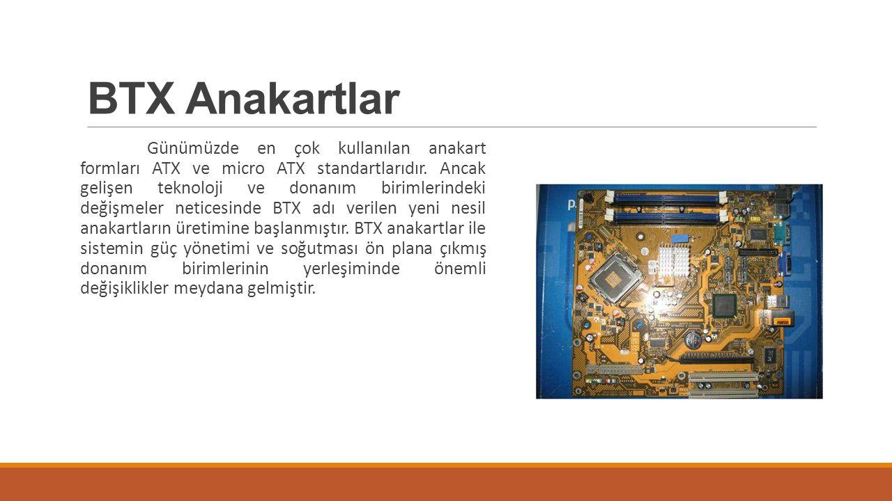 BTX Anakartlar Günümüzde en çok kullanılan anakart formları ATX ve micro ATX standartlarıdır. Ancak gelişen teknoloji ve donanım birimlerindeki değişm