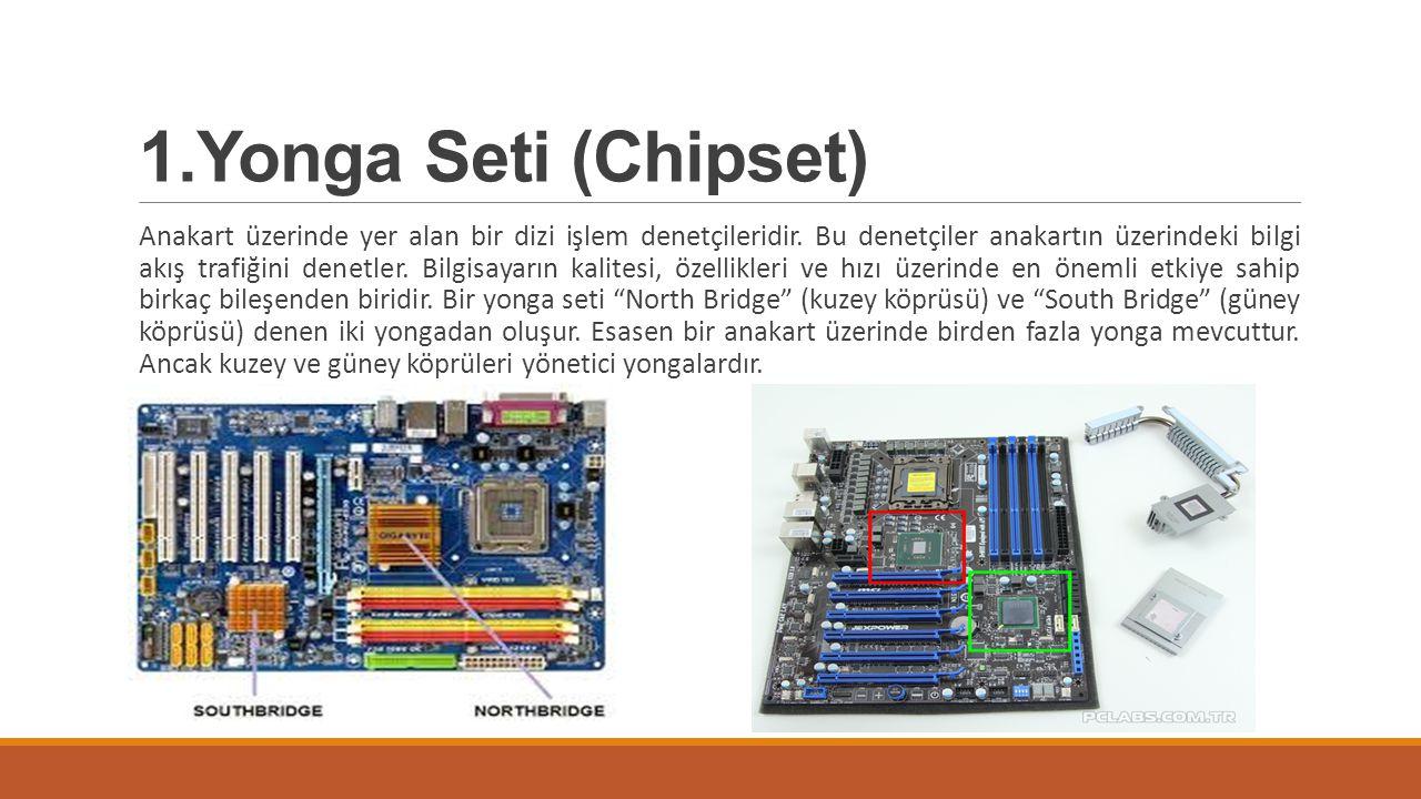 1.Yonga Seti (Chipset) Anakart üzerinde yer alan bir dizi işlem denetçileridir. Bu denetçiler anakartın üzerindeki bilgi akış trafiğini denetler. Bilg