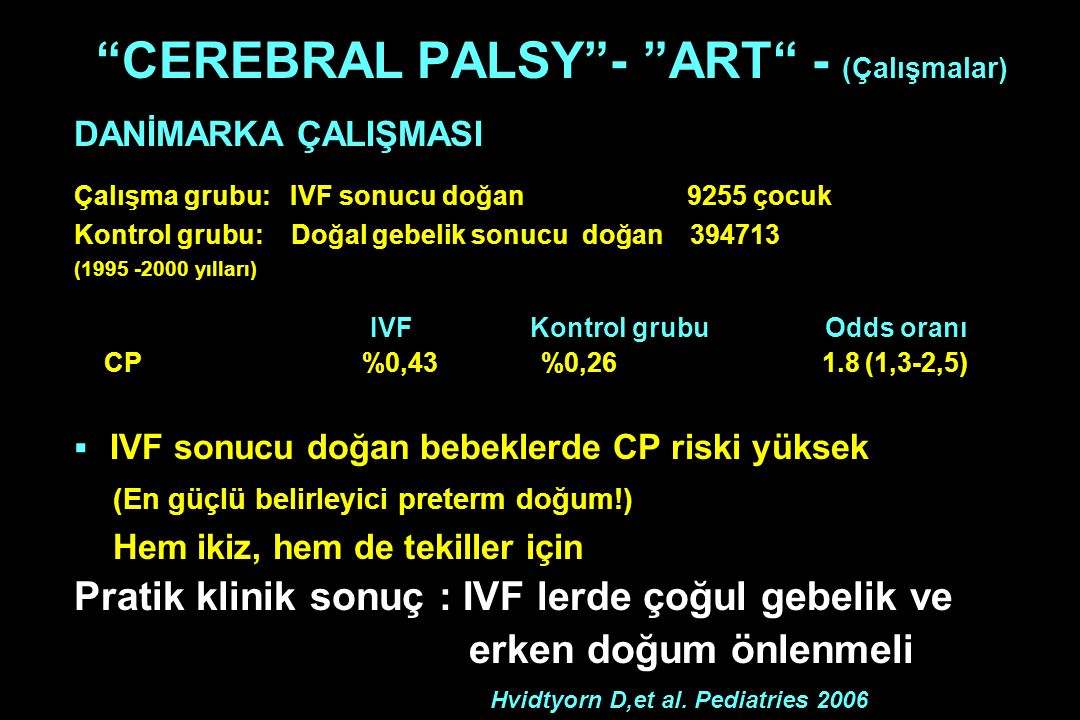 """""""CEREBRAL PALSY""""- """"ART"""" - (Çalışmalar) DANİMARKA ÇALIŞMASI Çalışma grubu: IVF sonucu doğan 9255 çocuk Kontrol grubu: Doğal gebelik sonucu doğan 394713"""