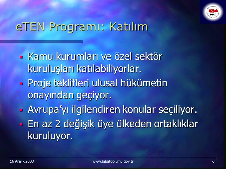 16 Aralık 2003www.bilgitoplumu.gov.tr6 eTEN Programı: Katılım  Kamu kurumları ve özel sektör kuruluşları katılabiliyorlar.  Proje teklifleri ulusal