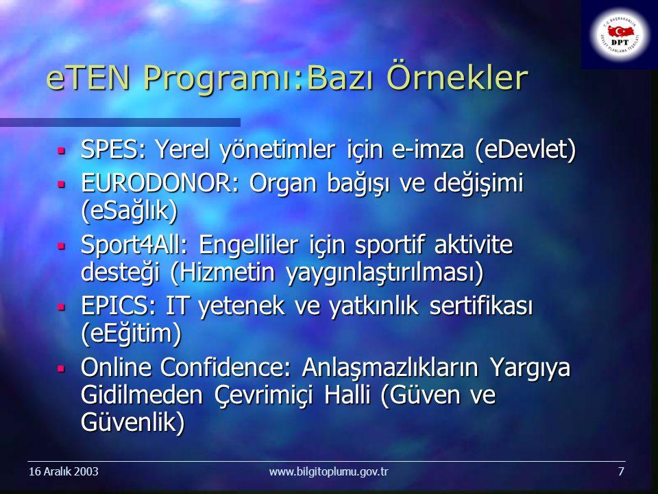 16 Aralık 2003www.bilgitoplumu.gov.tr7 eTEN Programı:Bazı Örnekler  SPES: Yerel yönetimler için e-imza (eDevlet)  EURODONOR: Organ bağışı ve değişimi (eSağlık)  Sport4All: Engelliler için sportif aktivite desteği (Hizmetin yaygınlaştırılması)  EPICS: IT yetenek ve yatkınlık sertifikası (eEğitim)  Online Confidence: Anlaşmazlıkların Yargıya Gidilmeden Çevrimiçi Halli (Güven ve Güvenlik)