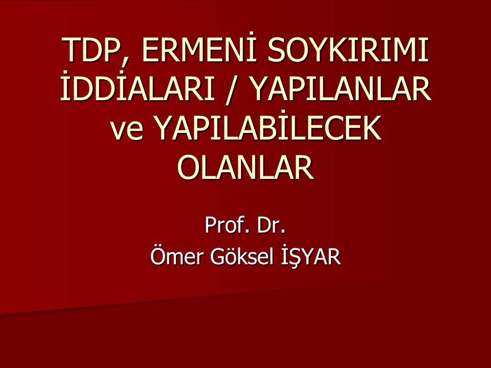 TDP, ERMENİ SOYKIRIMI İDDİALARI / YAPILANLAR ve YAPILABİLECEK OLANLAR Prof. Dr. Ömer Göksel İŞYAR