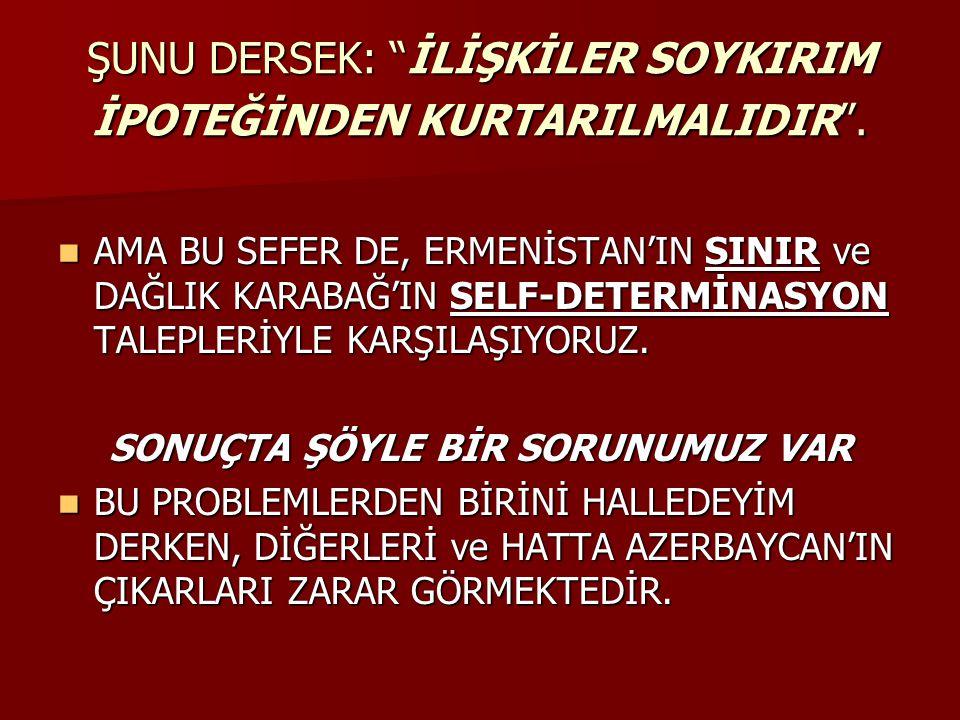 """ŞUNU DERSEK: """"İLİŞKİLER SOYKIRIM İPOTEĞİNDEN KURTARILMALIDIR"""". AMA BU SEFER DE, ERMENİSTAN'IN SINIR ve DAĞLIK KARABAĞ'IN SELF-DETERMİNASYON TALEPLERİY"""