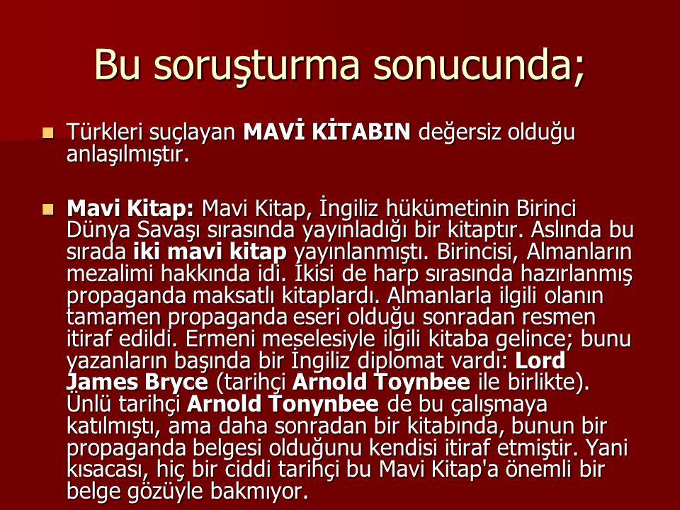 Bu soruşturma sonucunda; Türkleri suçlayan MAVİ KİTABIN değersiz olduğu anlaşılmıştır. Türkleri suçlayan MAVİ KİTABIN değersiz olduğu anlaşılmıştır. M