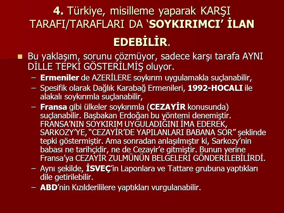 4. Türkiye, misilleme yaparak KARŞI TARAFI/TARAFLARI DA 'SOYKIRIMCI' İLAN EDEBİLİR. Bu yaklaşım, sorunu çözmüyor, sadece karşı tarafa AYNI DİLLE TEPKİ