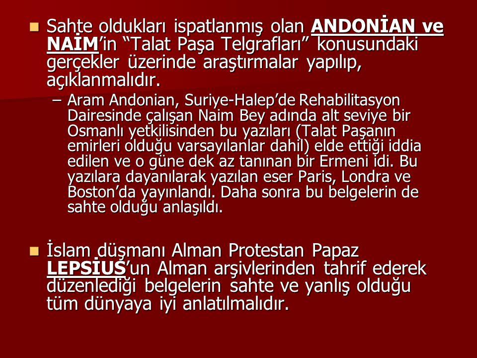 Sahte oldukları ispatlanmış olan ANDONİAN ve NAİM'in Talat Paşa Telgrafları konusundaki gerçekler üzerinde araştırmalar yapılıp, açıklanmalıdır.
