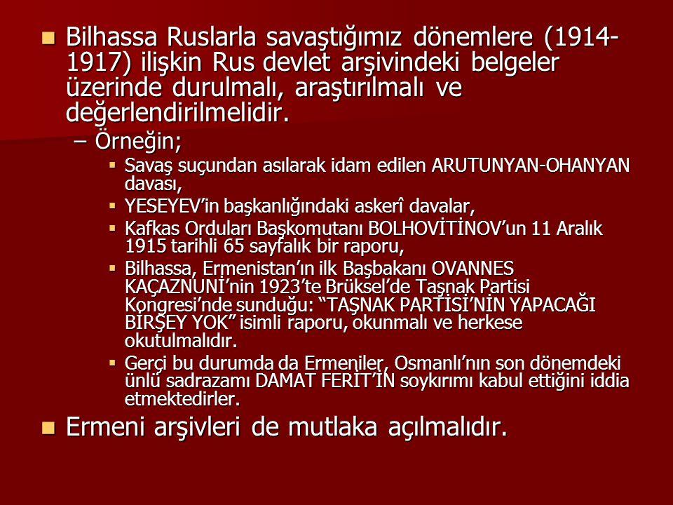 Bilhassa Ruslarla savaştığımız dönemlere (1914- 1917) ilişkin Rus devlet arşivindeki belgeler üzerinde durulmalı, araştırılmalı ve değerlendirilmelidi