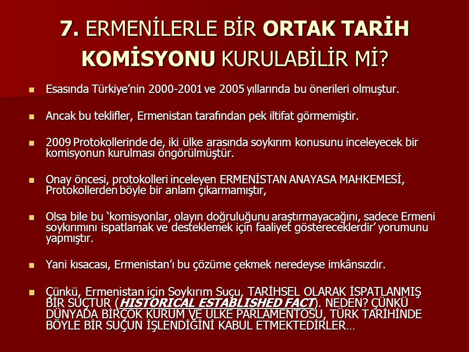 7. ERMENİLERLE BİR ORTAK TARİH KOMİSYONU KURULABİLİR Mİ? Esasında Türkiye'nin 2000-2001 ve 2005 yıllarında bu önerileri olmuştur. Esasında Türkiye'nin