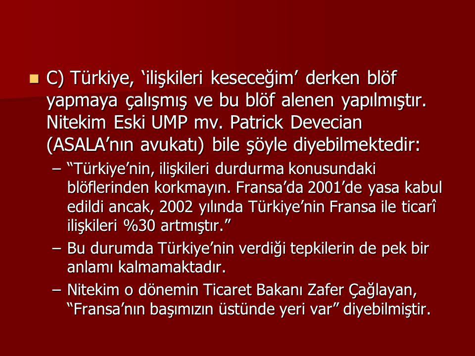 C) Türkiye, 'ilişkileri keseceğim' derken blöf yapmaya çalışmış ve bu blöf alenen yapılmıştır. Nitekim Eski UMP mv. Patrick Devecian (ASALA'nın avukat