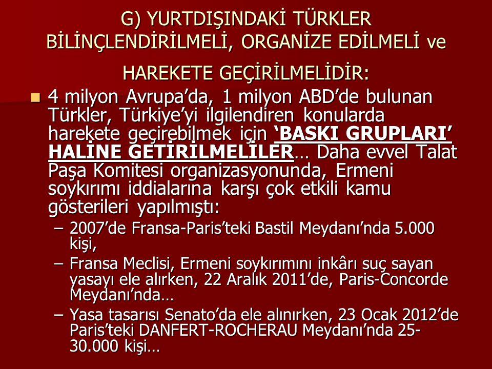 G) YURTDIŞINDAKİ TÜRKLER BİLİNÇLENDİRİLMELİ, ORGANİZE EDİLMELİ ve HAREKETE GEÇİRİLMELİDİR: 4 milyon Avrupa'da, 1 milyon ABD'de bulunan Türkler, Türkiye'yi ilgilendiren konularda harekete geçirebilmek için 'BASKI GRUPLARI' HALİNE GETİRİLMELİLER… Daha evvel Talat Paşa Komitesi organizasyonunda, Ermeni soykırımı iddialarına karşı çok etkili kamu gösterileri yapılmıştı: 4 milyon Avrupa'da, 1 milyon ABD'de bulunan Türkler, Türkiye'yi ilgilendiren konularda harekete geçirebilmek için 'BASKI GRUPLARI' HALİNE GETİRİLMELİLER… Daha evvel Talat Paşa Komitesi organizasyonunda, Ermeni soykırımı iddialarına karşı çok etkili kamu gösterileri yapılmıştı: –2007'de Fransa-Paris'teki Bastil Meydanı'nda 5.000 kişi, –Fransa Meclisi, Ermeni soykırımını inkârı suç sayan yasayı ele alırken, 22 Aralık 2011'de, Paris-Concorde Meydanı'nda… –Yasa tasarısı Senato'da ele alınırken, 23 Ocak 2012'de Paris'teki DANFERT-ROCHERAU Meydanı'nda 25- 30.000 kişi…