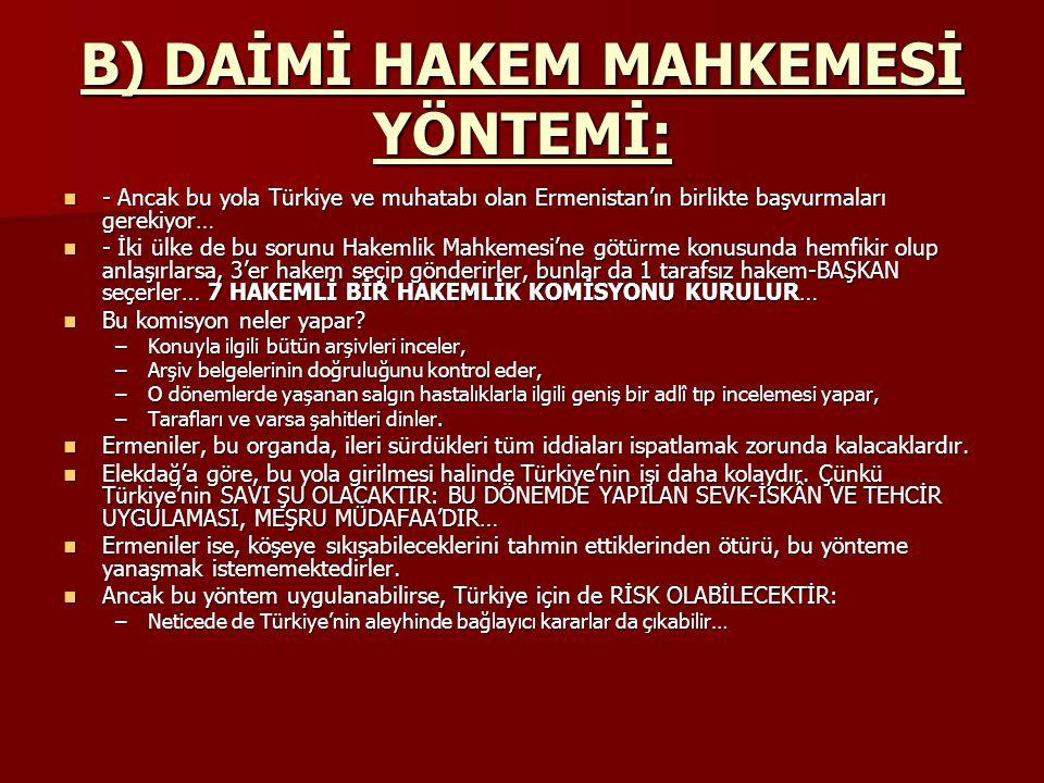 B) DAİMİ HAKEM MAHKEMESİ YÖNTEMİ: - Ancak bu yola Türkiye ve muhatabı olan Ermenistan'ın birlikte başvurmaları gerekiyor… - Ancak bu yola Türkiye ve muhatabı olan Ermenistan'ın birlikte başvurmaları gerekiyor… - İki ülke de bu sorunu Hakemlik Mahkemesi'ne götürme konusunda hemfikir olup anlaşırlarsa, 3'er hakem seçip gönderirler, bunlar da 1 tarafsız hakem-BAŞKAN seçerler… 7 HAKEMLİ BİR HAKEMLİK KOMİSYONU KURULUR… - İki ülke de bu sorunu Hakemlik Mahkemesi'ne götürme konusunda hemfikir olup anlaşırlarsa, 3'er hakem seçip gönderirler, bunlar da 1 tarafsız hakem-BAŞKAN seçerler… 7 HAKEMLİ BİR HAKEMLİK KOMİSYONU KURULUR… Bu komisyon neler yapar.