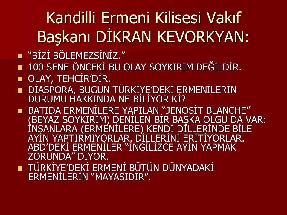 """Kandilli Ermeni Kilisesi Vakıf Başkanı DİKRAN KEVORKYAN: """"BİZİ BÖLEMEZSİNİZ."""" """"BİZİ BÖLEMEZSİNİZ."""" 100 SENE ÖNCEKİ BU OLAY SOYKIRIM DEĞİLDİR. 100 SENE"""