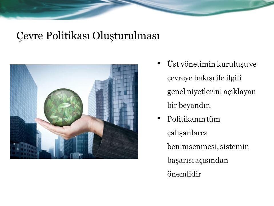 Çevre Politikası Oluşturulması Üst yönetimin kuruluşu ve çevreye bakışı ile ilgili genel niyetlerini açıklayan bir beyandır. Politikanın tüm çalışanla