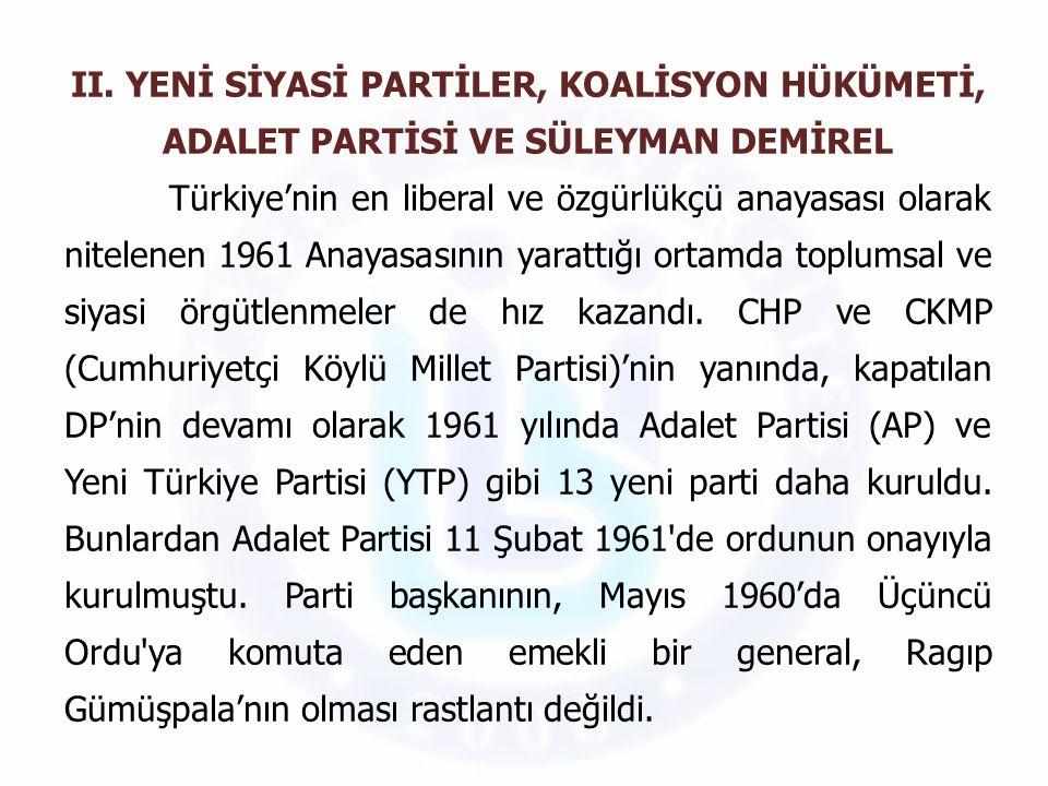 II. YENİ SİYASİ PARTİLER, KOALİSYON HÜKÜMETİ, ADALET PARTİSİ VE SÜLEYMAN DEMİREL Türkiye'nin en liberal ve özgürlükçü anayasası olarak nitelenen 1961