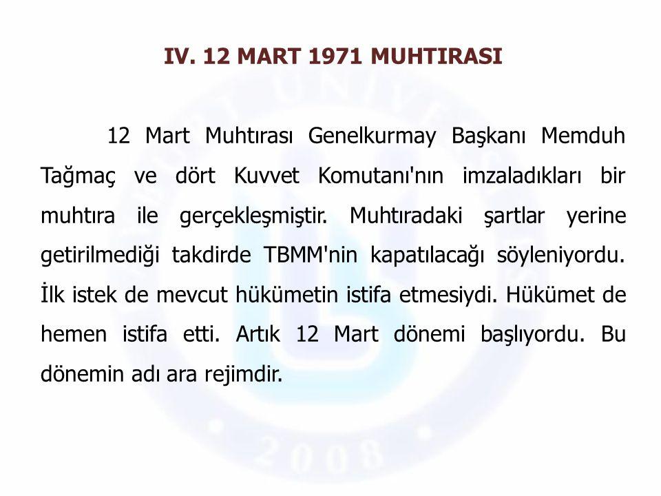 IV. 12 MART 1971 MUHTIRASI 12 Mart Muhtırası Genelkurmay Başkanı Memduh Tağmaç ve dört Kuvvet Komutanı'nın imzaladıkları bir muhtıra ile gerçekleşmişt
