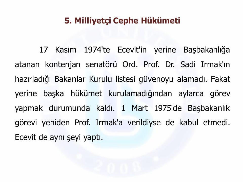 5. Milliyetçi Cephe Hükümeti 17 Kasım 1974'te Ecevit'in yerine Başbakanlığa atanan kontenjan senatörü Ord. Prof. Dr. Sadi Irmak'ın hazırladığı Bakanla