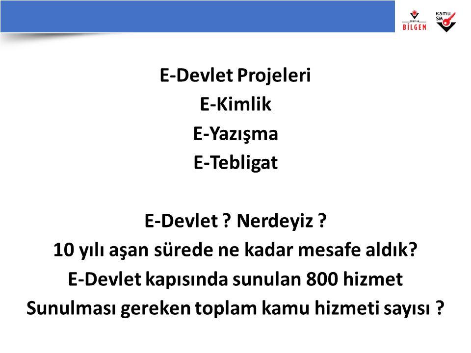 E-Devlet Projeleri E-Kimlik E-Yazışma E-Tebligat E-Devlet ? Nerdeyiz ? 10 yılı aşan sürede ne kadar mesafe aldık? E-Devlet kapısında sunulan 800 hizme