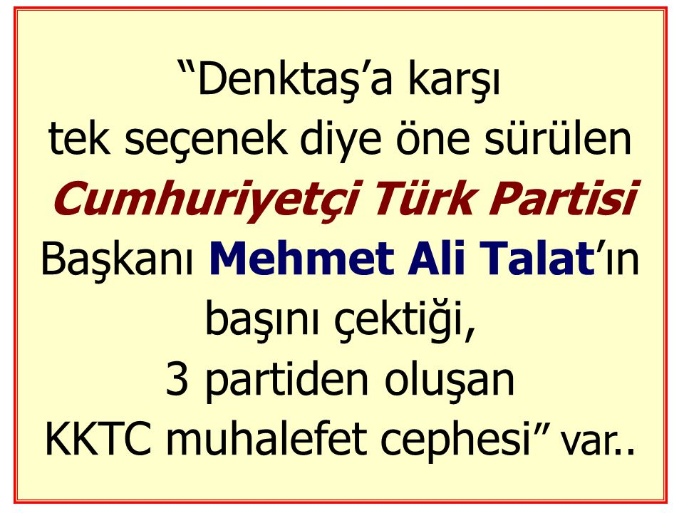 Denktaş'a karşı tek seçenek diye öne sürülen Cumhuriyetçi Türk Partisi Başkanı Mehmet Ali Talat'ın başını çektiği, 3 partiden oluşan KKTC muhalefet cephesi var..