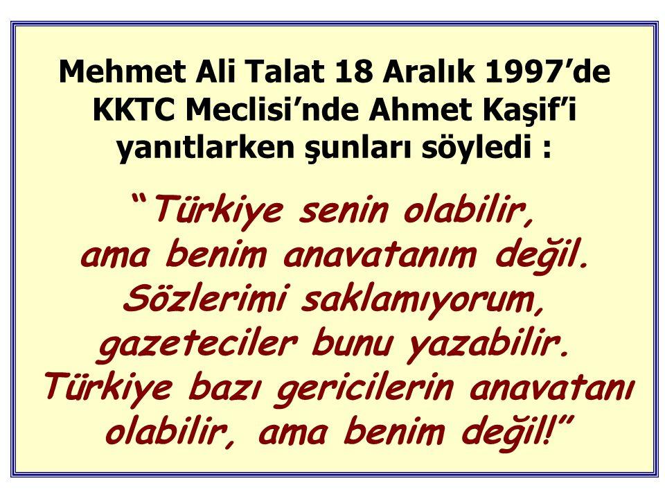 Mehmet Ali Talat 18 Aralık 1997'de KKTC Meclisi'nde Ahmet Kaşif'i yanıtlarken şunları söyledi : Türkiye senin olabilir, ama benim anavatanım değil.