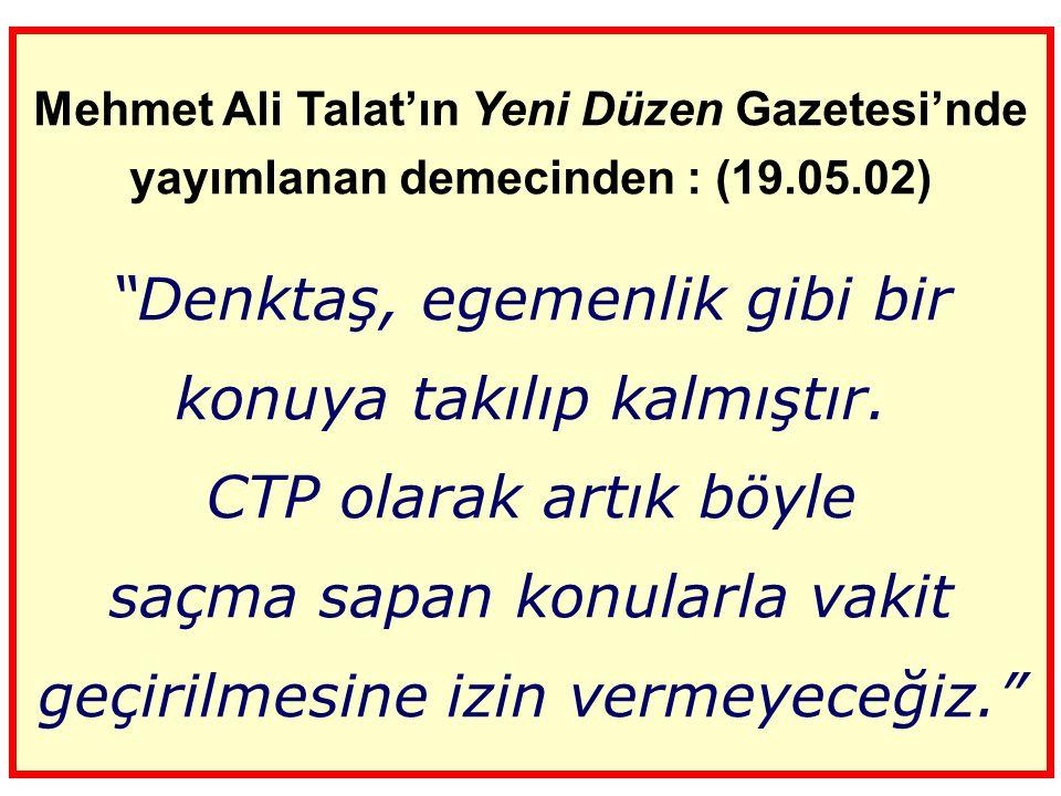 Mehmet Ali Talat'ın Yeni Düzen Gazetesi'nde yayımlanan demecinden : (19.05.02) Denktaş, egemenlik gibi bir konuya takılıp kalmıştır.