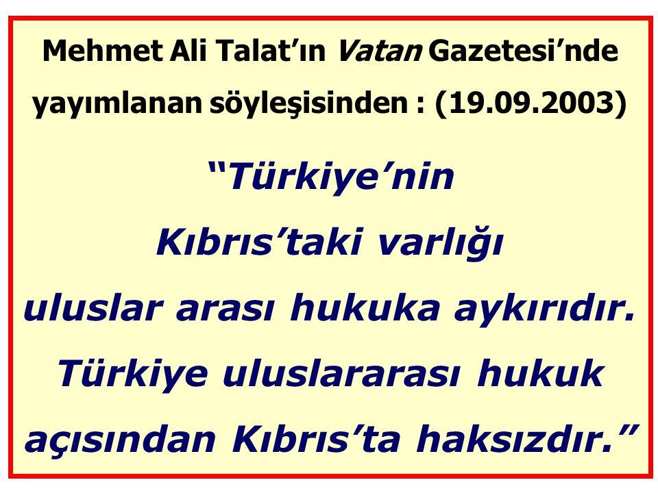 Mehmet Ali Talat'ın Vatan Gazetesi'nde yayımlanan söyleşisinden : (19.09.2003) Türkiye'nin Kıbrıs'taki varlığı uluslar arası hukuka aykırıdır.
