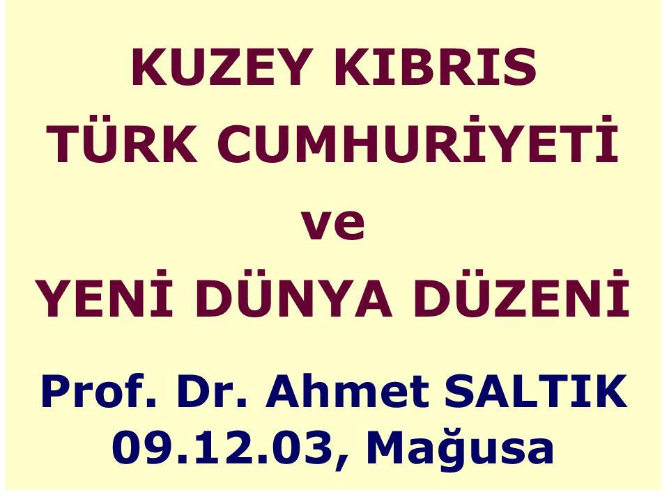 KUZEY KIBRIS TÜRK CUMHURİYETİ ve YENİ DÜNYA DÜZENİ Prof. Dr. Ahmet SALTIK 09.12.03, Mağusa
