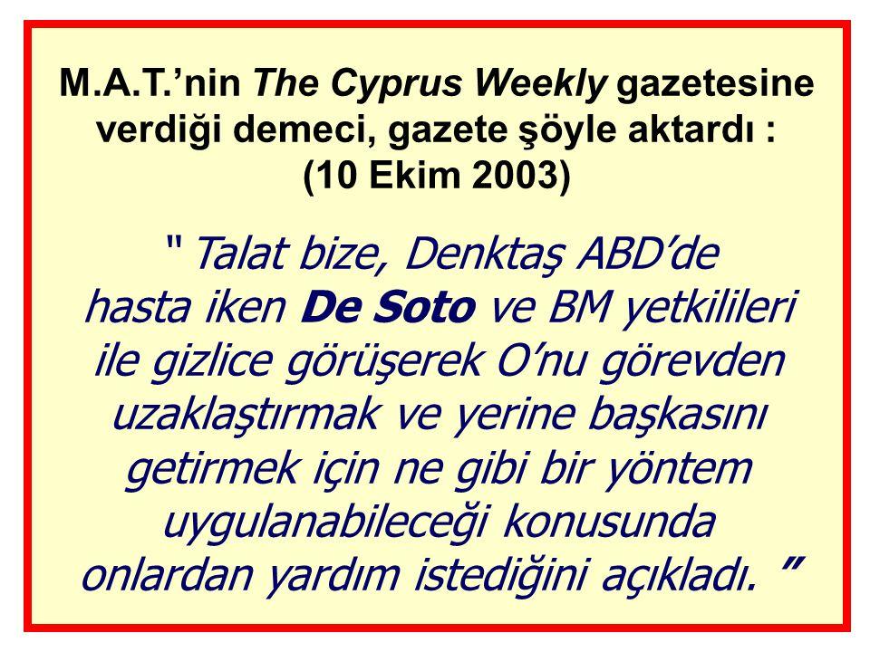 M.A.T.'nin The Cyprus Weekly gazetesine verdiği demeci, gazete şöyle aktardı : (10 Ekim 2003) Talat bize, Denktaş ABD'de hasta iken De Soto ve BM yetkilileri ile gizlice görüşerek O'nu görevden uzaklaştırmak ve yerine başkasını getirmek için ne gibi bir yöntem uygulanabileceği konusunda onlardan yardım istediğini açıkladı.