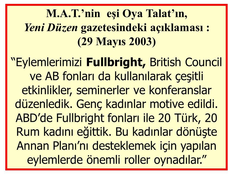 M.A.T.'nin eşi Oya Talat'ın, Yeni Düzen gazetesindeki açıklaması : (29 Mayıs 2003) Eylemlerimizi Fullbright, British Council ve AB fonları da kullanılarak çeşitli etkinlikler, seminerler ve konferanslar düzenledik.