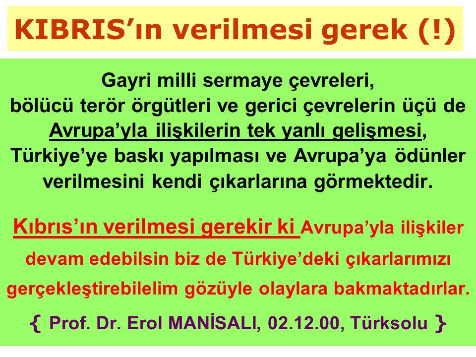 KIBRIS'ın verilmesi gerek (!) Gayri milli sermaye çevreleri, bölücü terör örgütleri ve gerici çevrelerin üçü de Avrupa'yla ilişkilerin tek yanlı gelişmesi, Türkiye'ye baskı yapılması ve Avrupa'ya ödünler verilmesini kendi çıkarlarına görmektedir.