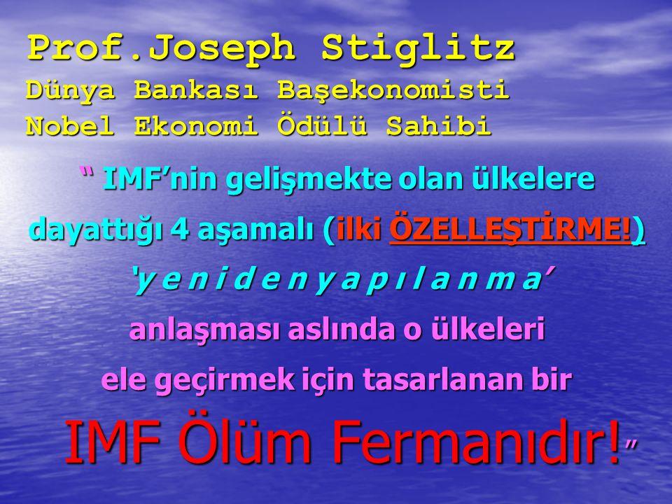 Prof.Joseph Stiglitz Dünya Bankası Başekonomisti Nobel Ekonomi Ödülü Sahibi IMF'nin gelişmekte olan ülkelere dayattığı 4 aşamalı (ilki ÖZELLEŞTİRME!) 'y e n i d e n y a p ı l a n m a' anlaşması aslında o ülkeleri ele geçirmek için tasarlanan bir IMF Ölüm Fermanıdır.