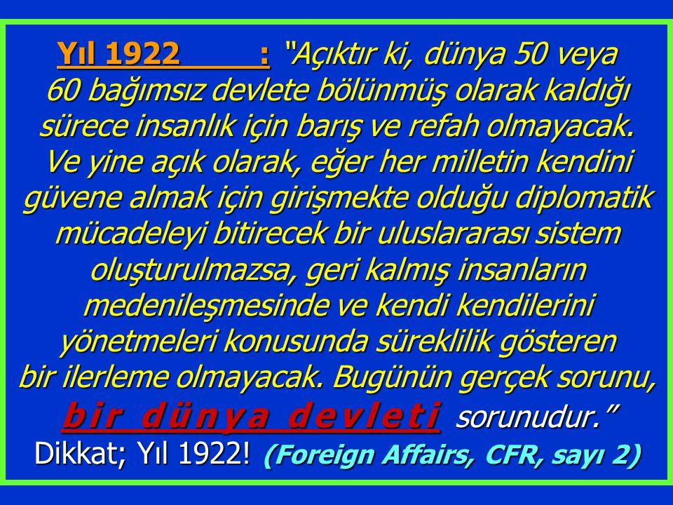 Yıl 1922 : Açıktır ki, dünya 50 veya 60 bağımsız devlete bölünmüş olarak kaldığı sürece insanlık için barış ve refah olmayacak.