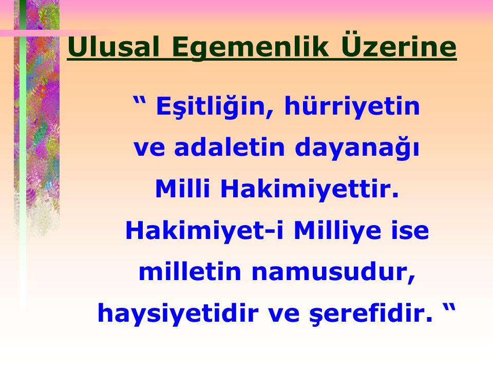 Ulusal Egemenlik Üzerine Eşitliğin, hürriyetin ve adaletin dayanağı Milli Hakimiyettir.