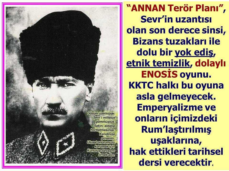 ANNAN Terör Planı , Sevr'in uzantısı olan son derece sinsi, Bizans tuzakları ile dolu bir yok ediş, etnik temizlik, dolaylı ENOSİS oyunu.