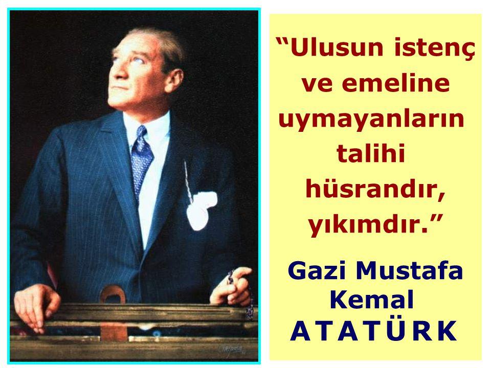 Ulusun istenç ve emeline uymayanların talihi hüsrandır, yıkımdır. Gazi Mustafa Kemal ATATÜRK