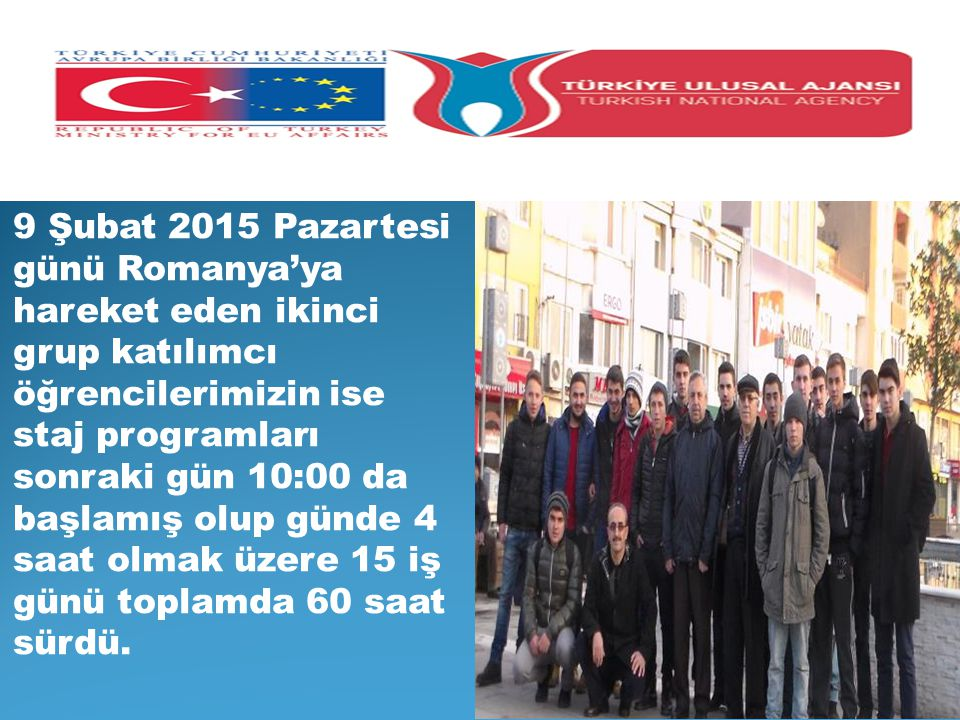 9 Şubat 2015 Pazartesi günü Romanya'ya hareket eden ikinci grup katılımcı öğrencilerimizin ise staj programları sonraki gün 10:00 da başlamış olup gün