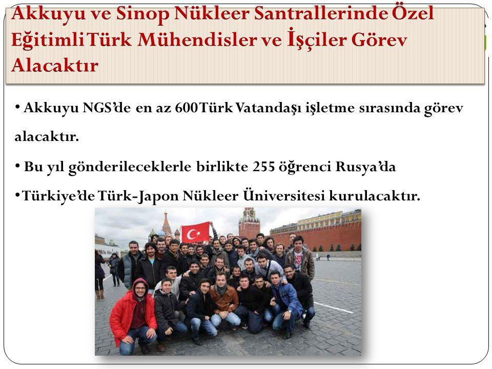 Akkuyu NGS'de en az 600 Türk Vatanda ş ı i ş letme sırasında görev alacaktır. Bu yıl gönderileceklerle birlikte 255 ö ğ renci Rusya'da Türkiye'de Türk