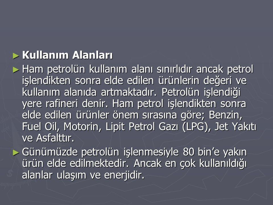 ► Kullanım Alanları ► Ham petrolün kullanım alanı sınırlıdır ancak petrol işlendikten sonra elde edilen ürünlerin değeri ve kullanım alanıda artmaktad