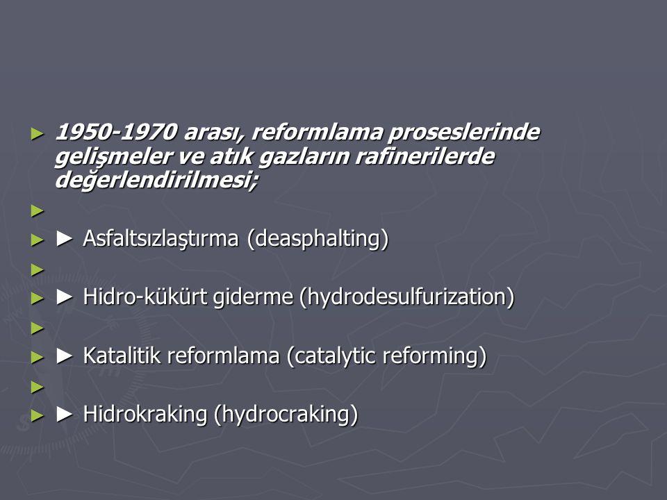 ► 1950-1970 arası, reformlama proseslerinde gelişmeler ve atık gazların rafinerilerde değerlendirilmesi; ► ► ► Asfaltsızlaştırma (deasphalting) ► ► ►