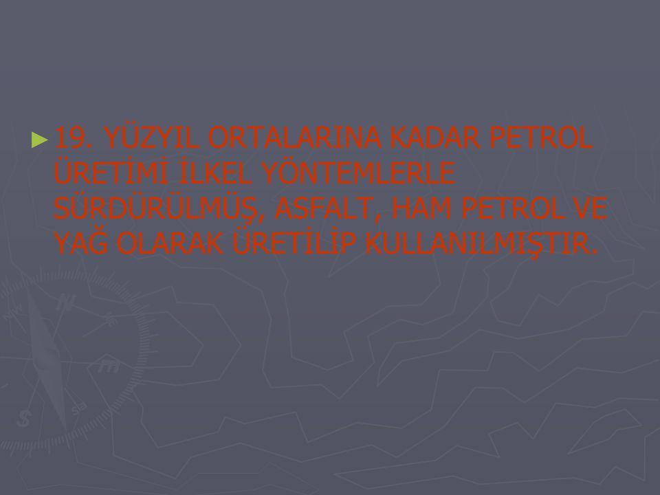 ► ► 19. YÜZYIL ORTALARINA KADAR PETROL ÜRETİMİ İLKEL YÖNTEMLERLE SÜRDÜRÜLMÜŞ, ASFALT, HAM PETROL VE YAĞ OLARAK ÜRETİLİP KULLANILMIŞTIR.