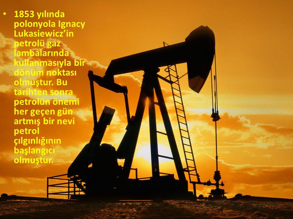 1853 yılında polonyola Ignacy Lukasiewicz'in petrolü gaz lambalarında kullanmasıyla bir dönüm noktası olmuştur. Bu tarihten sonra petrolün önemi her g