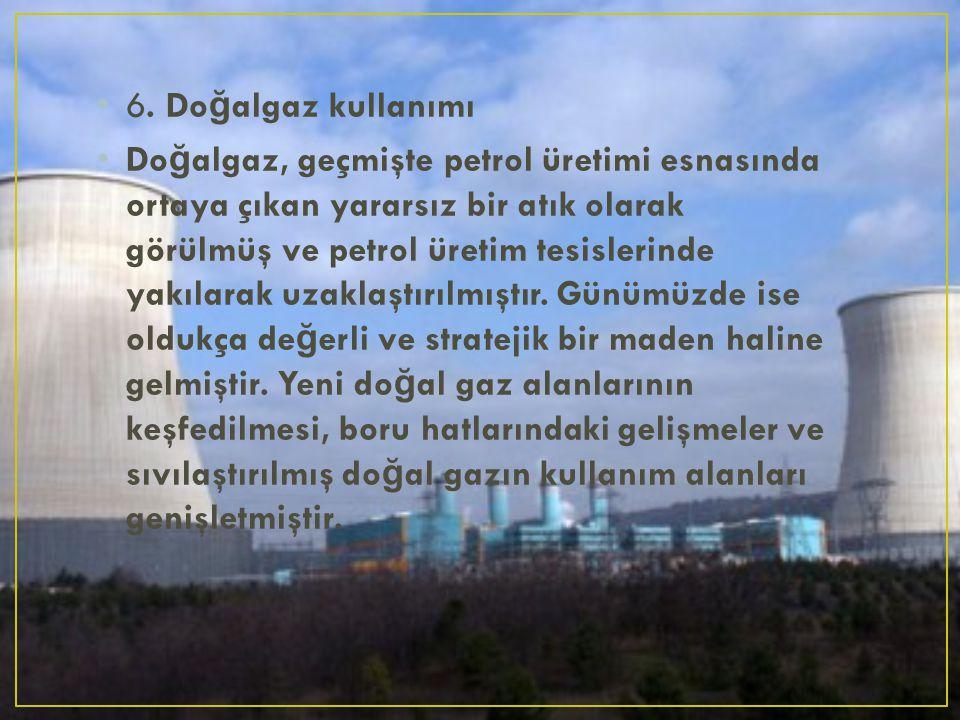 6. Do ğ algaz kullanımı Do ğ algaz, geçmişte petrol üretimi esnasında ortaya çıkan yararsız bir atık olarak görülmüş ve petrol üretim tesislerinde yak