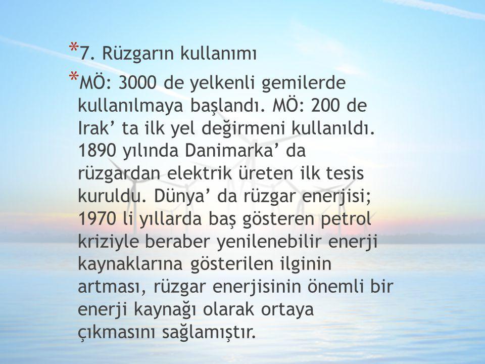 * 7. Rüzgarın kullanımı * MÖ: 3000 de yelkenli gemilerde kullanılmaya başlandı. MÖ: 200 de Irak' ta ilk yel değirmeni kullanıldı. 1890 yılında Danimar