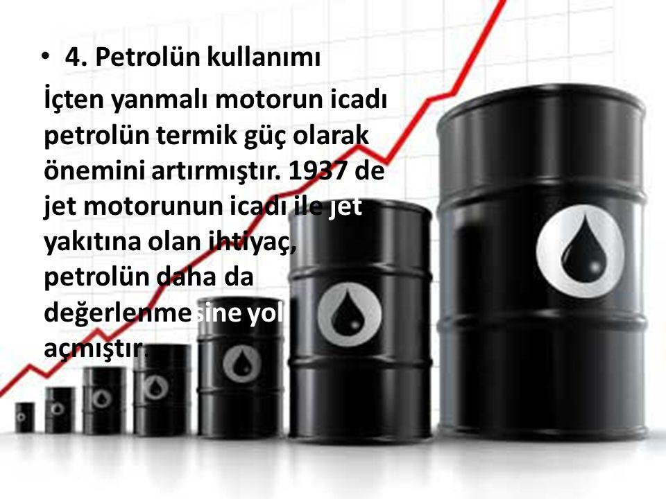 4. Petrolün kullanımı İçten yanmalı motorun icadı petrolün termik güç olarak önemini artırmıştır. 1937 de jet motorunun icadı ile jet yakıtına olan ih